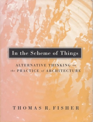 <i>In the Scheme of Things: Alternative Thinking on the Practice of Architecture</i> by Thomas Fisher, published by University of Minnesota Press.